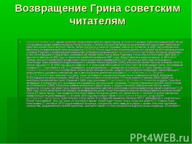 Возвращение Грина советским читателямНина Николаевна Грин, вдова писателя, продолжала жить в Старом Крыму, всаманномдомике, работала медсестрой. Когда гитлеровская армия захватила Крым, Нина осталась с тяжело больной матерью на оккупиров…