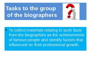Tasks to the group of the biographers To collect materials relating to such fact