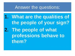 Answer the questions: What are the qualities of the people of your sign? The peo