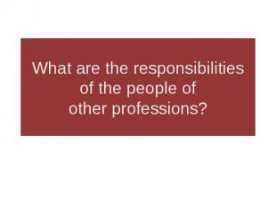 What are the responsibilities of the people of other professions?