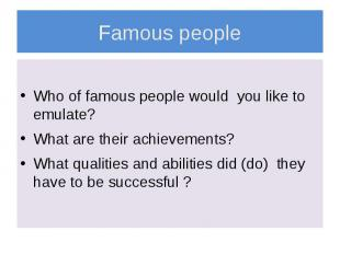 Famous people Who of famous people would you like to emulate? What are their ach