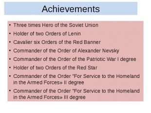 Achievements Three times Hero of the Soviet Union Holder of two Orders of Lenin