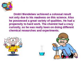 Dmitri Mendeleev achieved a colossal result not only due to his madness on this