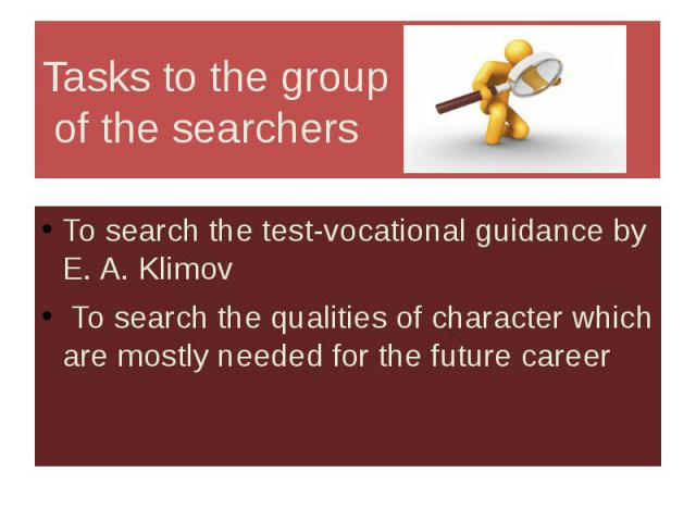 Tasks to the group of the searchers To search the test-vocational guidance by E. A. Klimov To search the qualities of character which are mostly needed for the future career