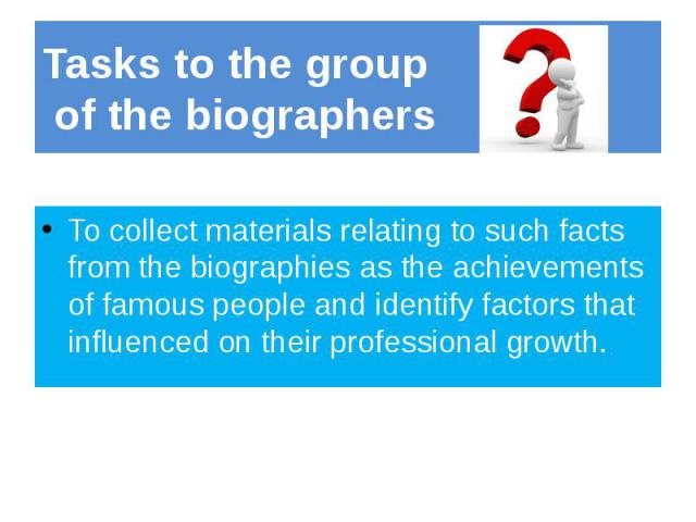 Tasks to the group of the biographers To collect materials relating to such facts from the biographies as the achievements of famous people and identify factors that influenced on their professional growth.