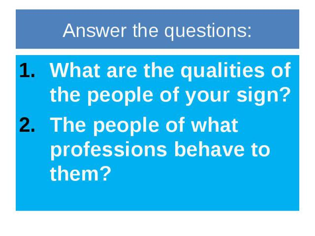 Answer the questions: What are the qualities of the people of your sign? The people of what professions behave to them?
