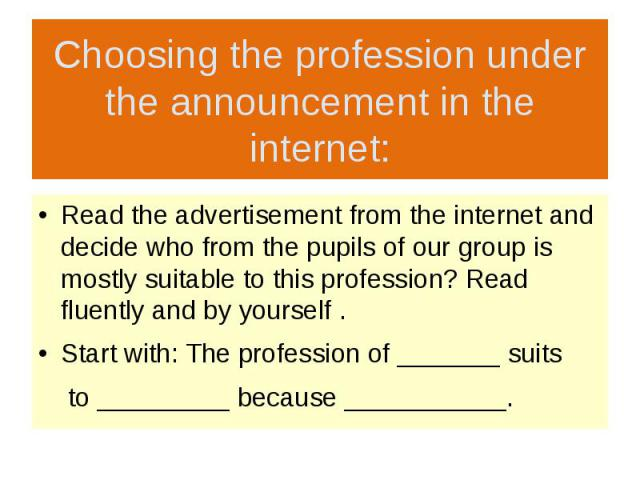 Choosing the profession under the announcement in the internet: Read the advertisement from the internet and decide who from the pupils of our group is mostly suitable to this profession? Read fluently and by yourself . Start with: The profession of…