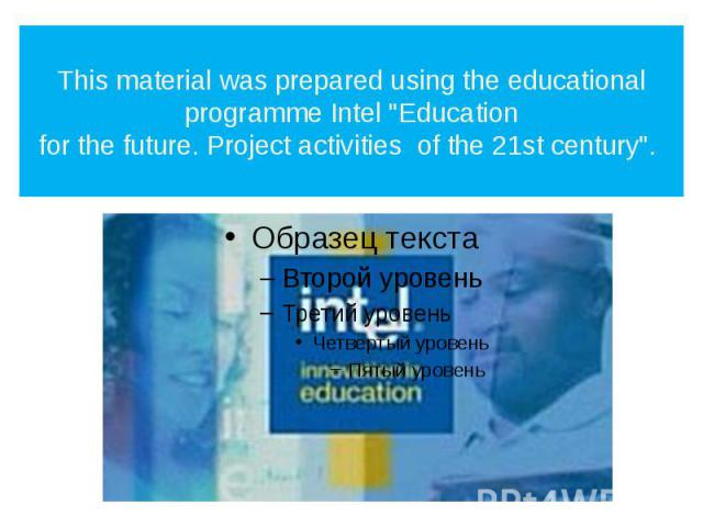 """This material was prepared using the educational programme Intel """"Education for the future. Project activities of the 21st century""""."""