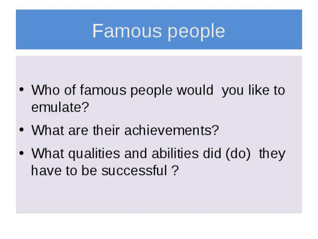 Famous people Who of famous people would you like to emulate? What are their achievements? What qualities and abilities did (do) they have to be successful ?