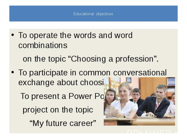 """Educational objectives To operate the words and word combinations on the topic """"Choosing a profession"""". To participate in common conversational exchange about choosing a profession. To present a Power Point project on the topic """"My future career"""""""