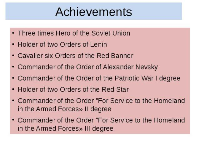 Achievements Three times Hero of the Soviet Union Holder of two Orders of Lenin Cavalier six Orders of the Red Banner Commander of the Order of Alexander Nevsky Commander of the Order of the Patriotic War I degree Holder of two Orders of the Red Sta…