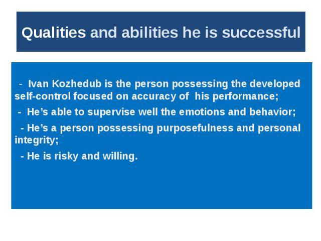 Qualities and abilities he is successful - Ivan Kozhedub is the person possessing the developed self-control focused on accuracy of his performance; - He's able to supervise well the emotions and behavior; - He's a person possessing purposefulness a…