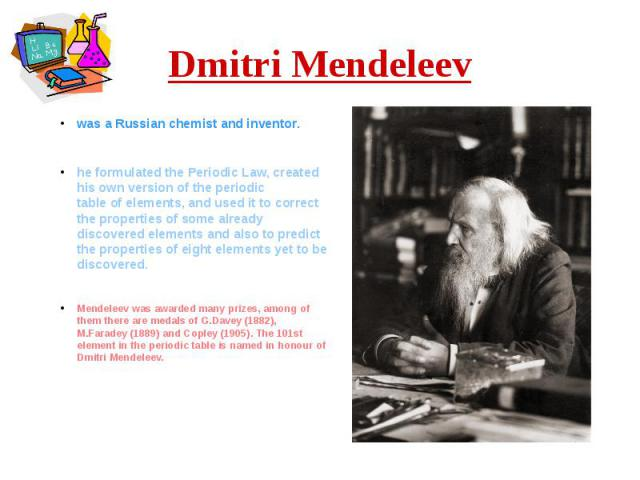 Dmitri Mendeleev was a Russianchemistand inventor. he formulated the Periodic Law, created his own version of theperiodic tableofelements, and used it to correct the properties of some already discovered elements and al…