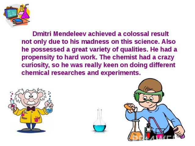 Dmitri Mendeleev achieved a colossal result not only due to his madness on this science. Also he possessed a great variety of qualities. He had a propensity to hard work. The chemist had a crazy curiosity, so he was really keen on doing different ch…