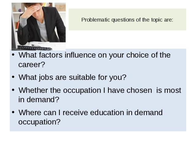Problematic questions of the topic are: What factors influence on your choice of the career? What jobs are suitable for you? Whether the occupation I have chosen is most in demand? Where can I receive education in demand occupation?
