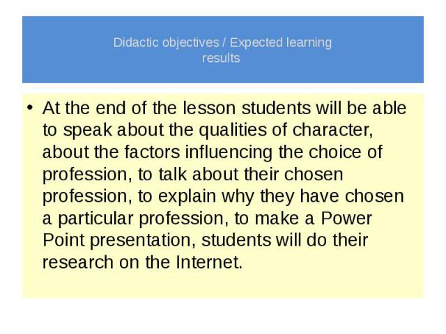 Didactic objectives / Expected learning results At the end of the lesson students will be able to speak about the qualities of character, about the factors influencing the choice of profession, to talk about their chosen profession, to explain why t…