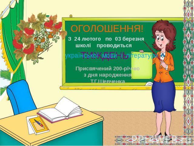 ОГОЛОШЕННЯ! З 24 лютого по 03 березня школі проводитьсяукраїнської мови і літератури Присвячений 200-річчю з дня народження Т.Г.Шевченка
