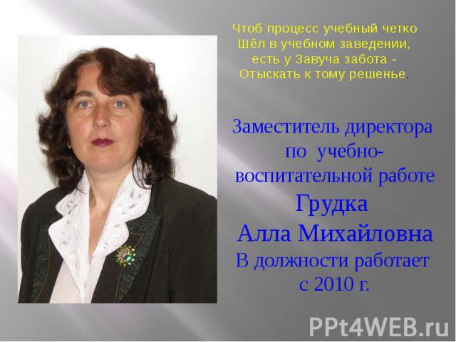 Заместитель директора по учебно-воспитательной работе Грудка Алла Михайловна В должности работает с 2010 г.