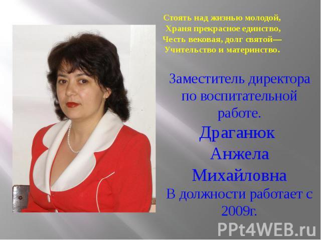 Заместитель директора по воспитательной работе. Драганюк Анжела Михайловна В должности работает с 2009г.