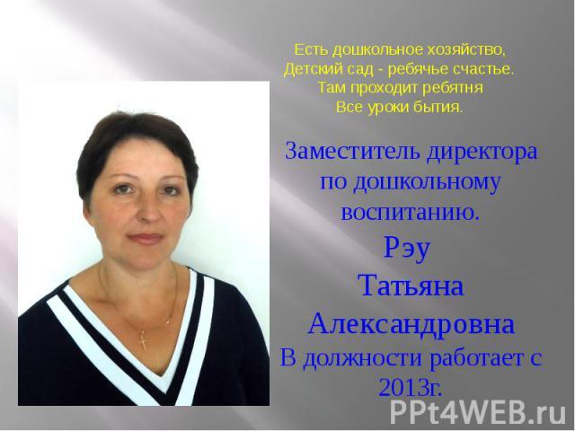 Заместитель директора по дошкольному воспитанию.Рэу Татьяна Александровна В должности работает с 2013г.