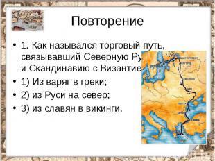 Повторение1.Как назывался торговый путь, связывавший Северную Русь и