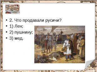 2.Что продавали русичи?1) Лен;2) пушнину;3) мед.