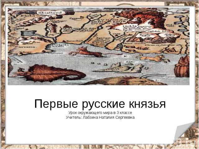 Первые русские князьяУрок окружающего мира в 3 классеУчитель: Лабзина Наталия Сергеевна