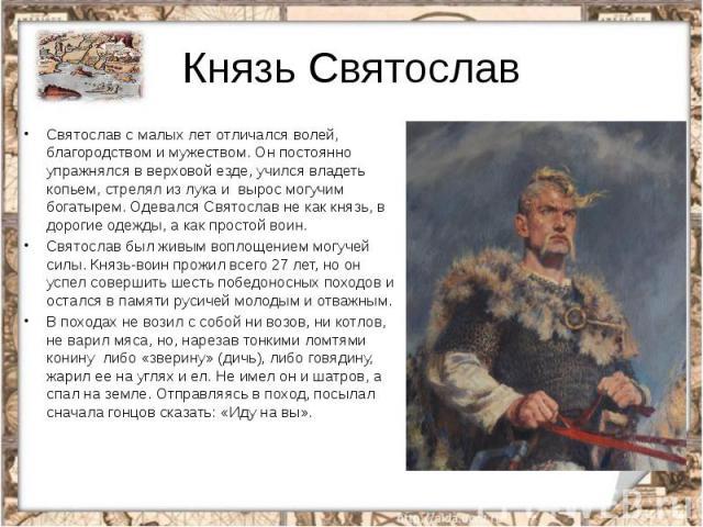 Князь СвятославСвятослав с малых лет отличался волей, благородством имужеством. Он постоянно упражнялся в верховой езде, учился владеть копьем, стрелял из лука и вырос могучим богатырем. Одевался Святослав не как князь, в дорогие одежды, а как…