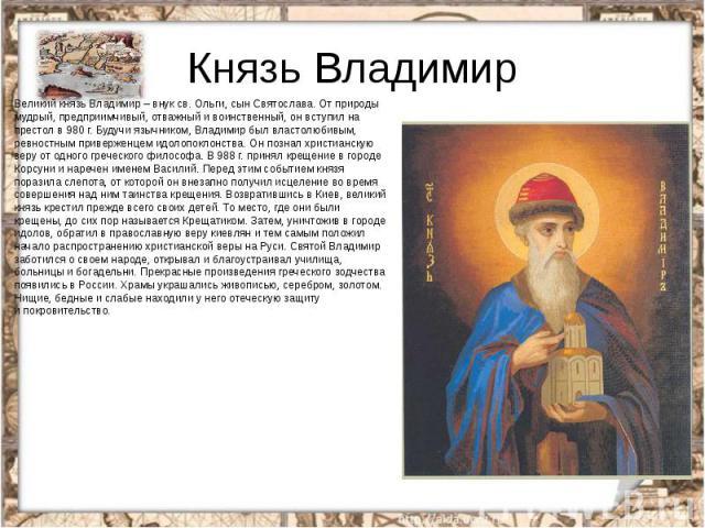 Князь ВладимирВеликий князь Владимир – внук св. Ольги, сын Святослава. От природы мудрый, предприимчивый, отважный и воинственный, он вступил на престол в 980 г. Будучи язычником, Владимир был властолюбивым, ревностным приверженцем идолопоклонства. …