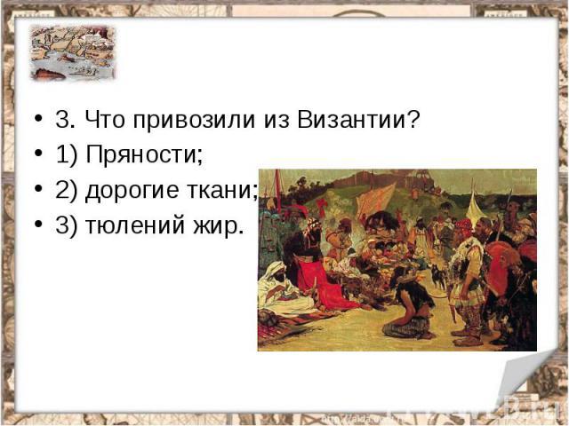 3. Что привозили из Византии?1) Пряности;2) дорогие ткани;3) тюлений жир.