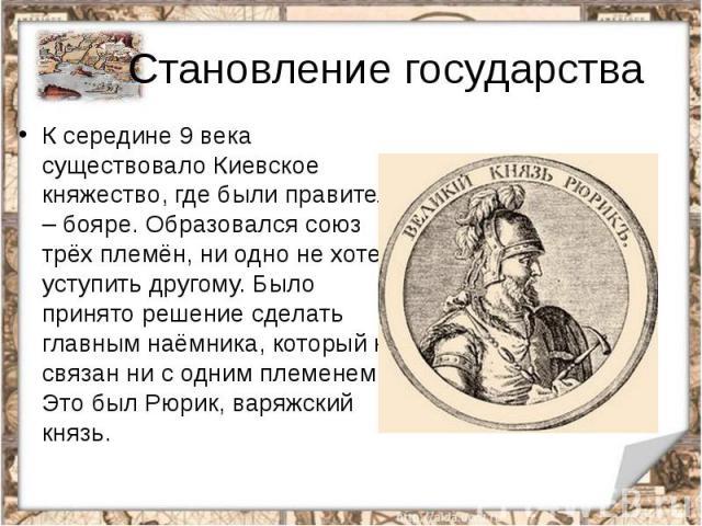 Становление государстваК середине 9 века существовало Киевское княжество, где были правители – бояре. Образовался союз трёх племён, ни одно не хотело уступить другому. Было принято решение сделать главным наёмника, который не связан ни с одним племе…