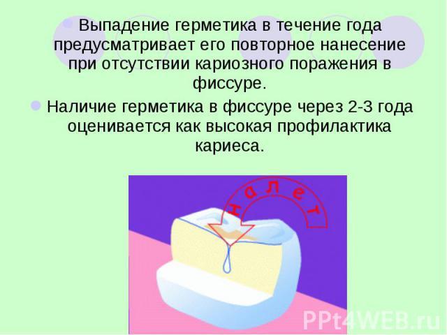 Выпадение герметика в течение года предусматривает его повторное нанесение при отсутствии кариозного поражения в фиссуре. Выпадение герметика в течение года предусматривает его повторное нанесение при отсутствии кариозного поражения в фиссуре. Налич…