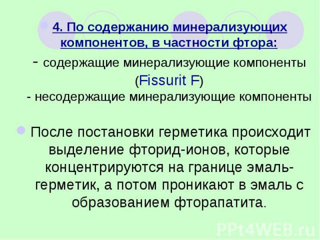 4. По содержанию минерализующих компонентов, в частности фтора: - содержащие минерализующие компоненты (Fissurit F) - несодержащие минерализующие компоненты 4. По содержанию минерализующих компонентов, в частности фтора: - содержащие минерализующие …