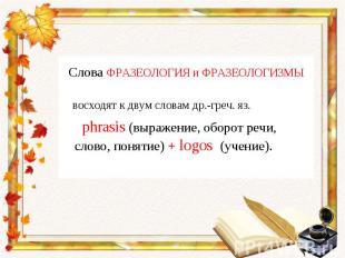 Слова ФРАЗЕОЛОГИЯ и ФРАЗЕОЛОГИЗМЫ восходят к двум словам др.-греч. яз. phrasis (