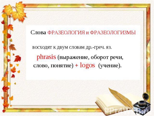 Слова ФРАЗЕОЛОГИЯ и ФРАЗЕОЛОГИЗМЫ восходят к двум словам др.-греч. яз. phrasis (выражение, оборот речи, слово, понятие) + logos (учение).