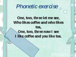 Phonetic exerciseOne, two, three let me see,Who likes coffee and who likes tea,O