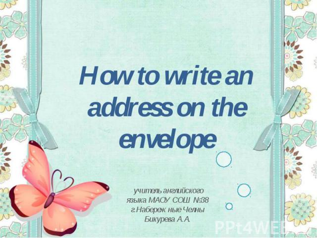 How to write an address on the envelopeучитель английского языка МАОУ СОШ №38 г.Набережные Челны Бикурева А.А.