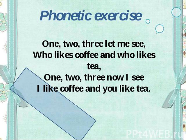 Phonetic exerciseOne, two, three let me see,Who likes coffee and who likes tea,One, two, three now I seeI like coffee and you like tea.