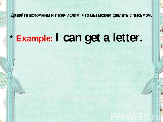 Давайте вспомним и перечислим, что мы можем сделать с письмом.Example: I can get a letter.