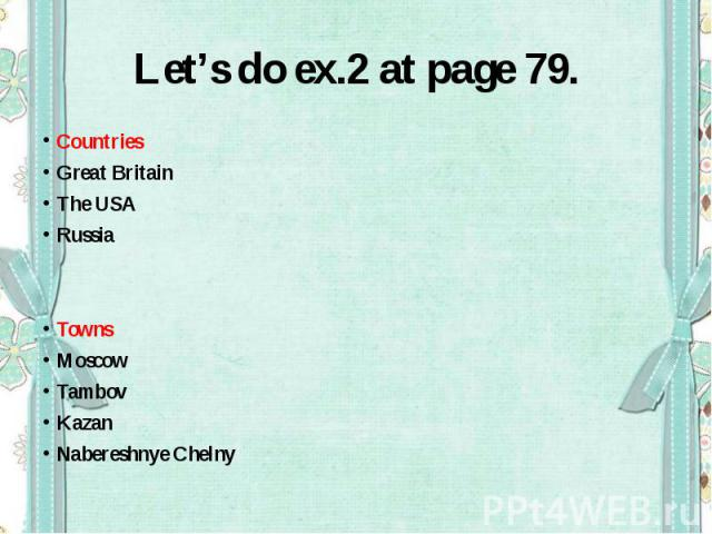 Let's do ex.2 at page 79.CountriesGreat BritainThe USARussiaTownsMoscowTambovKazanNabereshnye Chelny