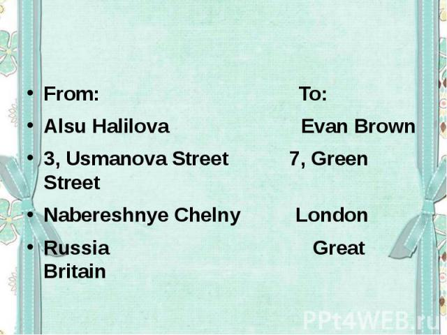 From: To:Alsu Halilova Evan Brown 3, Usmanova Street 7, Green Street Nabereshnye Chelny LondonRussia Great Britain