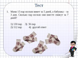 ТестМама 15 пар носков вяжет за 5 дней, а бабушка – за 3 дня. Сколько пар носков