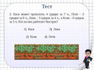 Тест3. Вася может прополоть 4 грядки за 7 ч., Петя – 3 грядки за 8 ч., Лена – 5