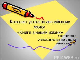 Конспект урока по английскому языку «Книги в нашей жизни»Составитель:учитель ино