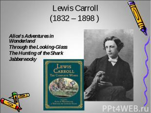 Lewis Carroll(1832 – 1898 ) Alice's Adventures in WonderlandThrough the Looking-