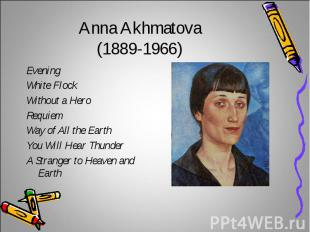 Anna Akhmatova(1889-1966)Evening White Flock Without a HeroRequiemWay of All the
