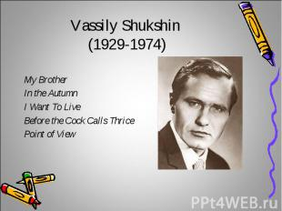 Vassily Shukshin (1929-1974)My BrotherIn the AutumnI Want To LiveBefore the Cock