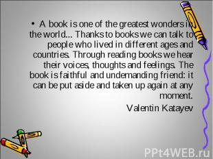 A book is one of the greatest wonders in the world... Thanks to books we can tal