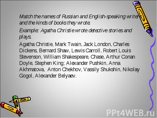 Match the names of Russian and English-speaking writers and the kinds of books they wrote. Example: Agatha Christie wrote detective stories and plays.Agatha Christie, Mark Twain, Jack London, Charles Dickens, Bernard Shaw, Lewis Carroll, Robert Loui…