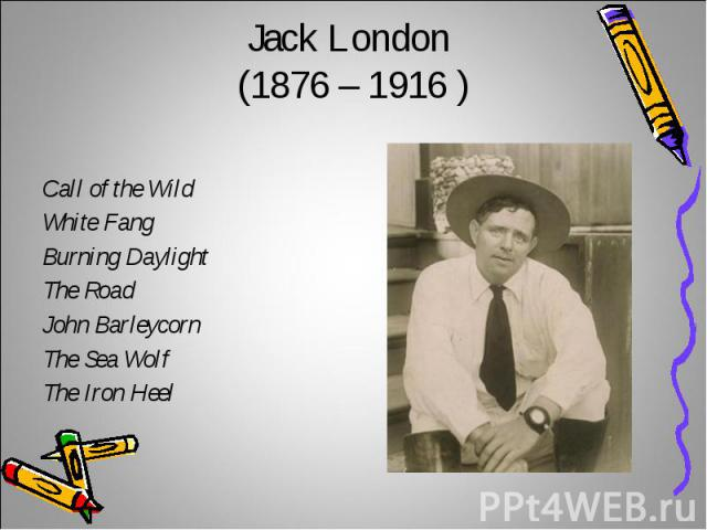 Jack London (1876 – 1916 )Call of the Wild White Fang Burning DaylightThe RoadJohn BarleycornThe Sea WolfThe Iron Heel